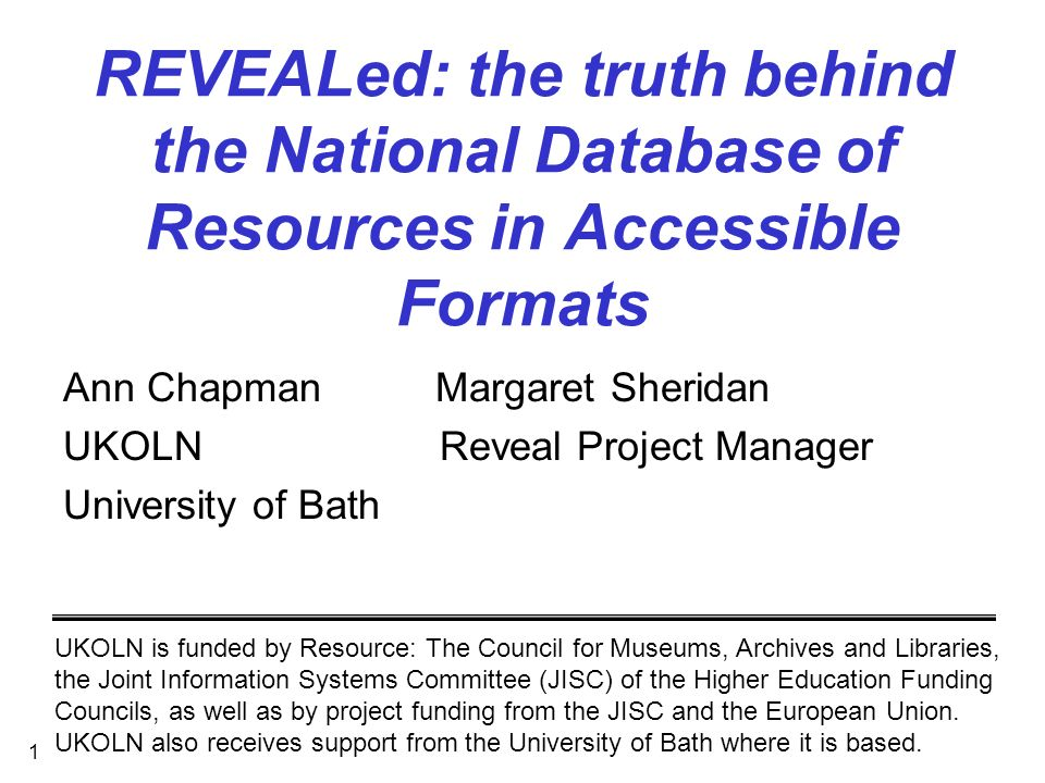 1 REVEALed: the truth behind the National Database of Resources in Accessible Formats Ann Chapman Margaret Sheridan UKOLN Reveal Project Manager University of Bath UKOLN is funded by Resource: The Council for Museums, Archives and Libraries, the Joint Information Systems Committee (JISC) of the Higher Education Funding Councils, as well as by project funding from the JISC and the European Union.