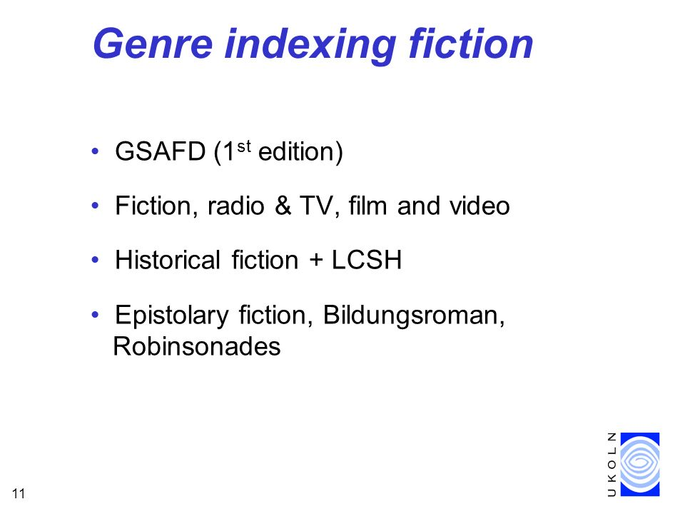 11 Genre indexing fiction GSAFD (1 st edition) Fiction, radio & TV, film and video Historical fiction + LCSH Epistolary fiction, Bildungsroman, Robinsonades