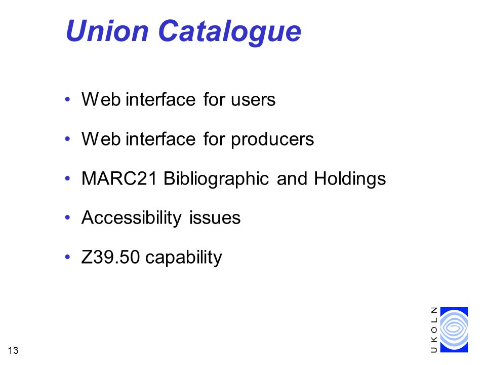 13 Union Catalogue Web interface for users Web interface for producers MARC21 Bibliographic and Holdings Accessibility issues Z39.50 capability