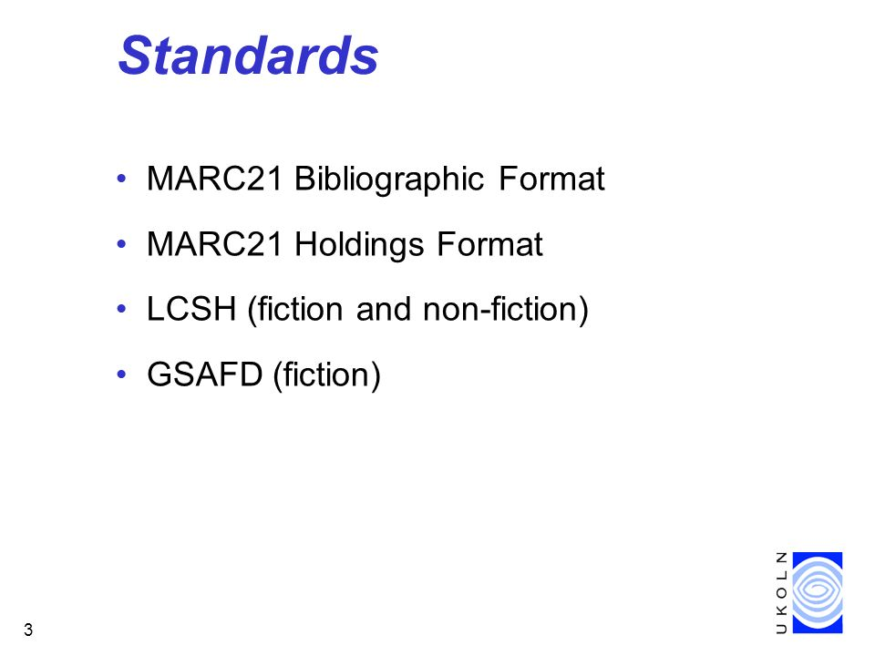 3 Standards MARC21 Bibliographic Format MARC21 Holdings Format LCSH (fiction and non-fiction) GSAFD (fiction)