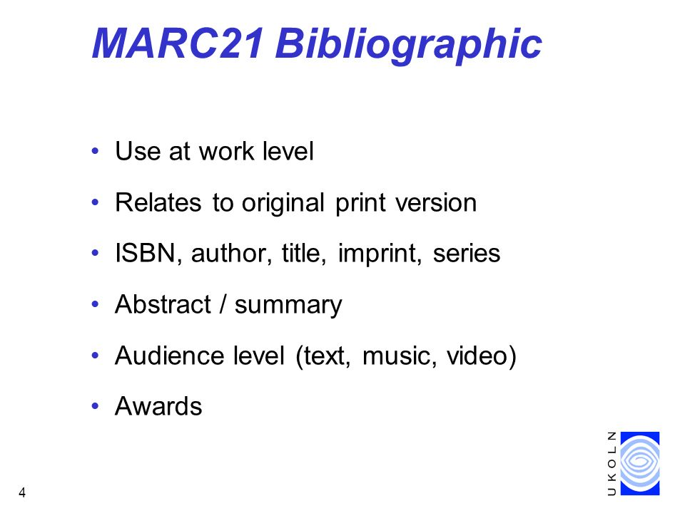 4 MARC21 Bibliographic Use at work level Relates to original print version ISBN, author, title, imprint, series Abstract / summary Audience level (text, music, video) Awards
