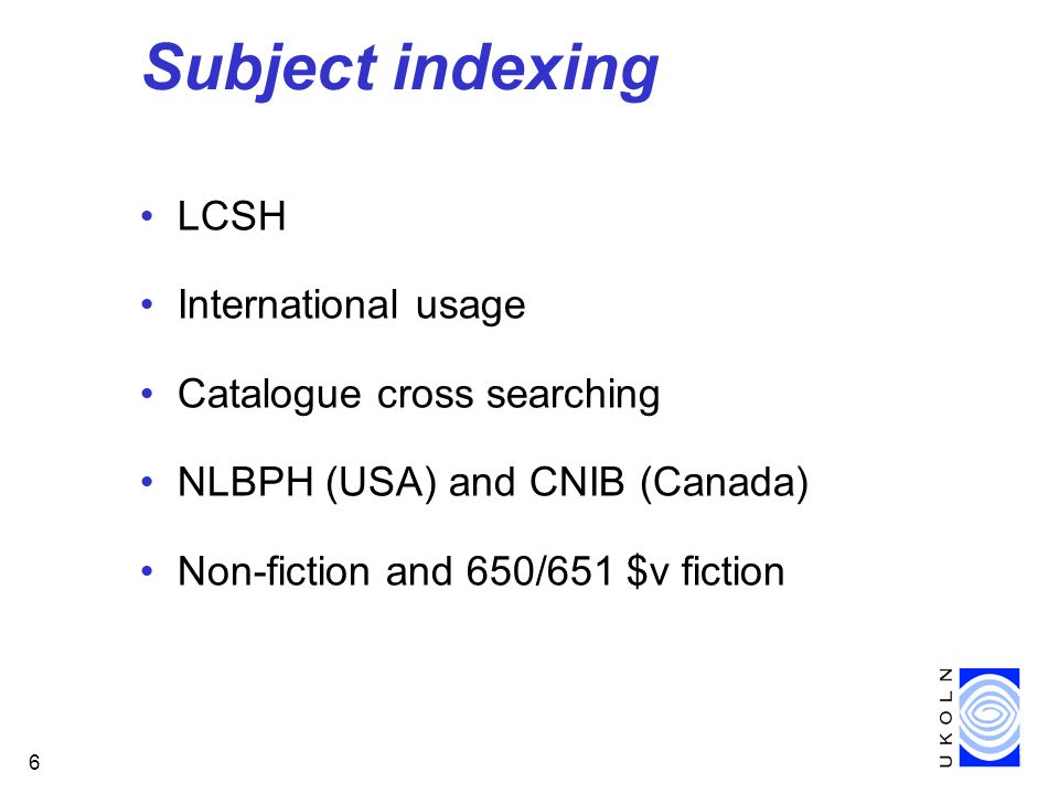 6 Subject indexing LCSH International usage Catalogue cross searching NLBPH (USA) and CNIB (Canada) Non-fiction and 650/651 $v fiction