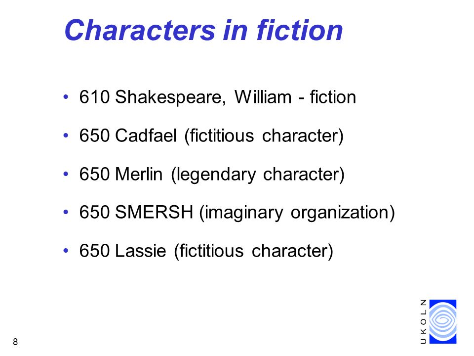 8 Characters in fiction 610 Shakespeare, William - fiction 650 Cadfael (fictitious character) 650 Merlin (legendary character) 650 SMERSH (imaginary organization) 650 Lassie (fictitious character)