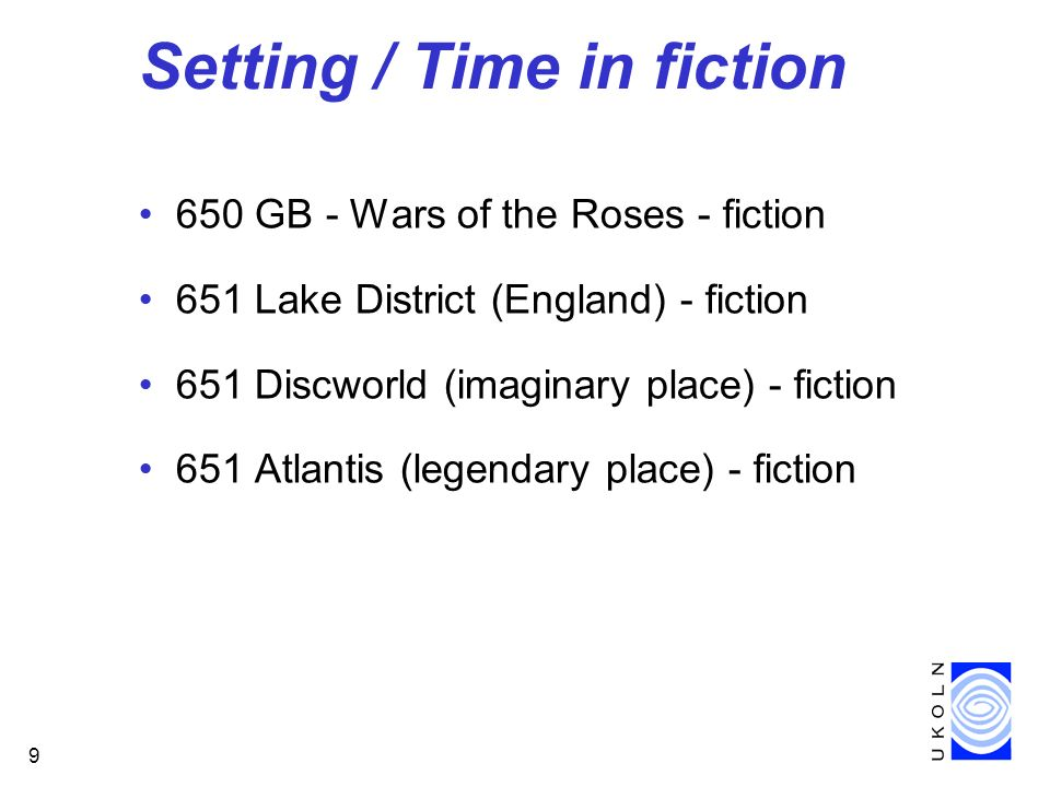 9 Setting / Time in fiction 650 GB - Wars of the Roses - fiction 651 Lake District (England) - fiction 651 Discworld (imaginary place) - fiction 651 Atlantis (legendary place) - fiction