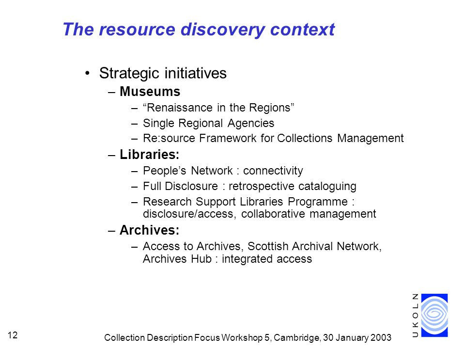 Collection Description Focus Workshop 5, Cambridge, 30 January The resource discovery context Strategic initiatives –Museums –Renaissance in the Regions –Single Regional Agencies –Re:source Framework for Collections Management –Libraries: –Peoples Network : connectivity –Full Disclosure : retrospective cataloguing –Research Support Libraries Programme : disclosure/access, collaborative management –Archives: –Access to Archives, Scottish Archival Network, Archives Hub : integrated access