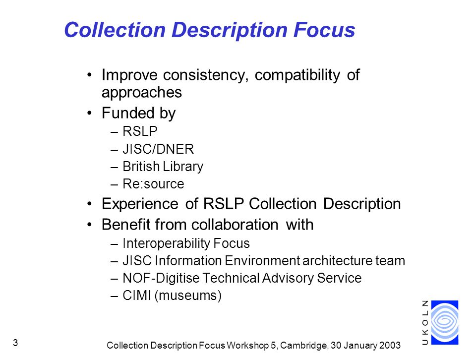 Collection Description Focus Workshop 5, Cambridge, 30 January Collection Description Focus Improve consistency, compatibility of approaches Funded by –RSLP –JISC/DNER –British Library –Re:source Experience of RSLP Collection Description Benefit from collaboration with –Interoperability Focus –JISC Information Environment architecture team –NOF-Digitise Technical Advisory Service –CIMI (museums)