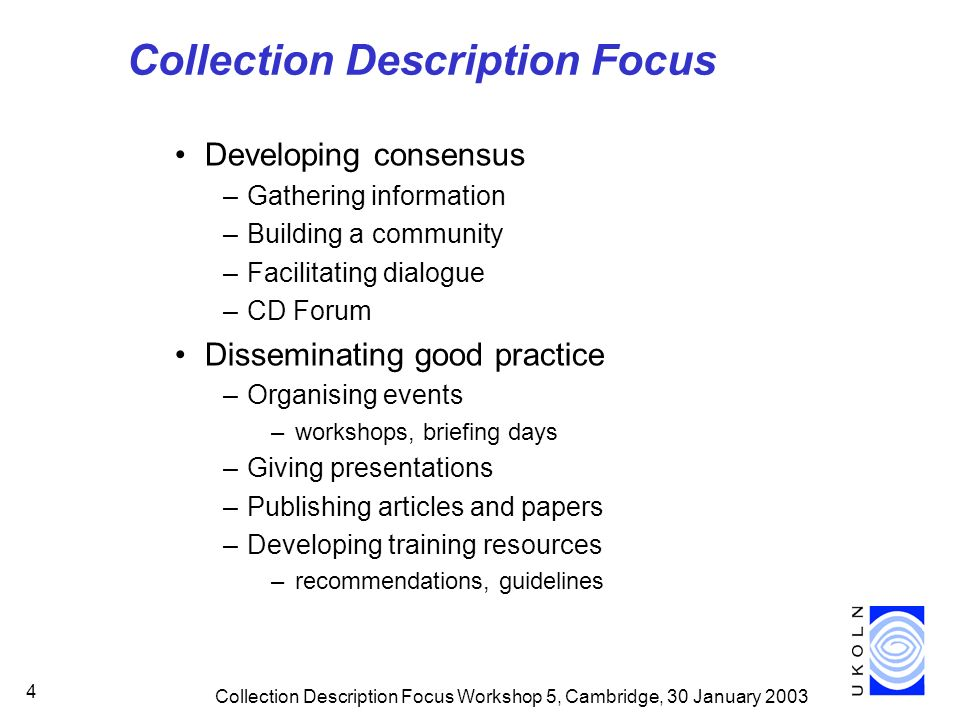 Collection Description Focus Workshop 5, Cambridge, 30 January Collection Description Focus Developing consensus –Gathering information –Building a community –Facilitating dialogue –CD Forum Disseminating good practice –Organising events –workshops, briefing days –Giving presentations –Publishing articles and papers –Developing training resources –recommendations, guidelines