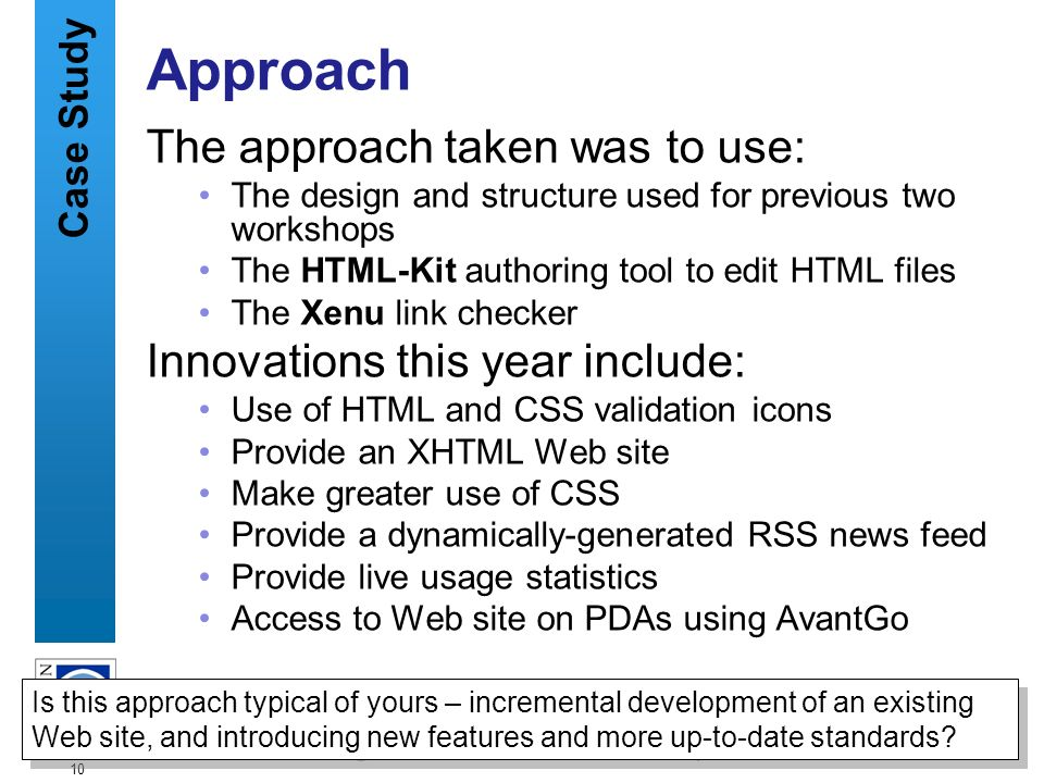 A centre of expertise in digital information managementwww.ukoln.ac.uk 10 Approach The approach taken was to use: The design and structure used for previous two workshops The HTML-Kit authoring tool to edit HTML files The Xenu link checker Innovations this year include: Use of HTML and CSS validation icons Provide an XHTML Web site Make greater use of CSS Provide a dynamically-generated RSS news feed Provide live usage statistics Access to Web site on PDAs using AvantGo Is this approach typical of yours – incremental development of an existing Web site, and introducing new features and more up-to-date standards.