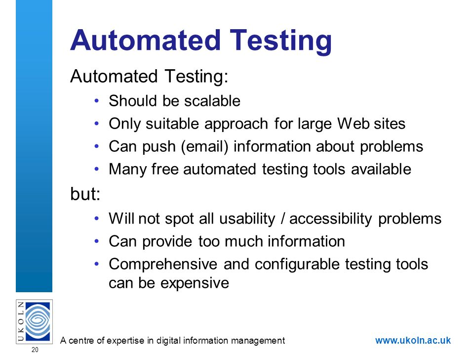 A centre of expertise in digital information managementwww.ukoln.ac.uk 20 Automated Testing Automated Testing: Should be scalable Only suitable approach for large Web sites Can push (email) information about problems Many free automated testing tools available but: Will not spot all usability / accessibility problems Can provide too much information Comprehensive and configurable testing tools can be expensive