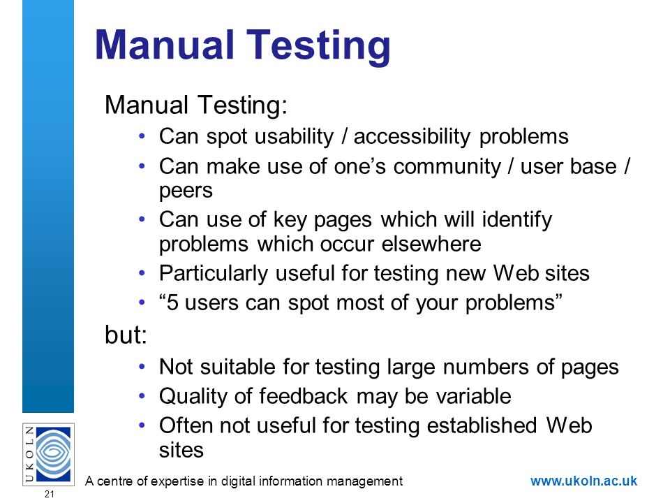 A centre of expertise in digital information managementwww.ukoln.ac.uk 21 Manual Testing Manual Testing: Can spot usability / accessibility problems Can make use of ones community / user base / peers Can use of key pages which will identify problems which occur elsewhere Particularly useful for testing new Web sites 5 users can spot most of your problems but: Not suitable for testing large numbers of pages Quality of feedback may be variable Often not useful for testing established Web sites