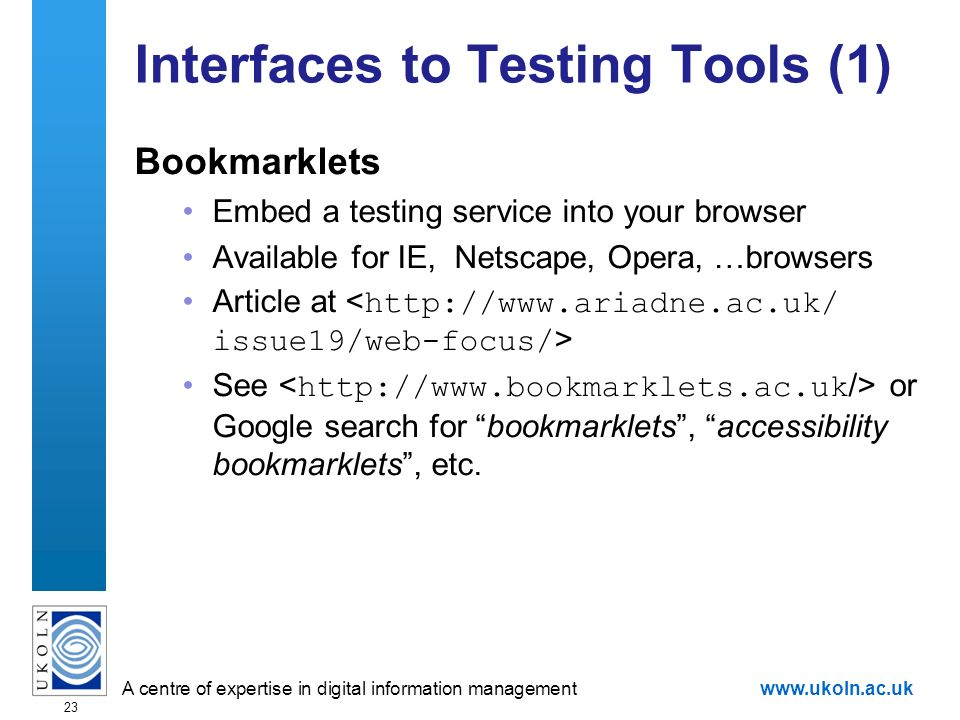 A centre of expertise in digital information managementwww.ukoln.ac.uk 23 Interfaces to Testing Tools (1) Bookmarklets Embed a testing service into your browser Available for IE, Netscape, Opera, …browsers Article at See or Google search for bookmarklets, accessibility bookmarklets, etc.