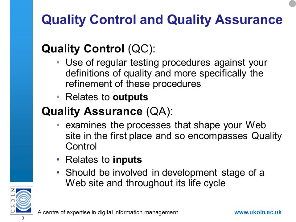 A centre of expertise in digital information managementwww.ukoln.ac.uk 3 Quality Control and Quality Assurance Quality Control (QC): Use of regular testing procedures against your definitions of quality and more specifically the refinement of these procedures Relates to outputs Quality Assurance (QA): examines the processes that shape your Web site in the first place and so encompasses Quality Control Relates to inputs Should be involved in development stage of a Web site and throughout its life cycle