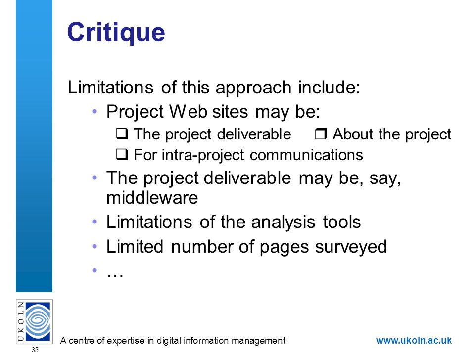 A centre of expertise in digital information managementwww.ukoln.ac.uk 33 Critique Limitations of this approach include: Project Web sites may be: The project deliverable About the project For intra-project communications The project deliverable may be, say, middleware Limitations of the analysis tools Limited number of pages surveyed …