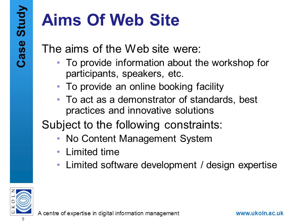 A centre of expertise in digital information managementwww.ukoln.ac.uk 9 Aims Of Web Site The aims of the Web site were: To provide information about the workshop for participants, speakers, etc.