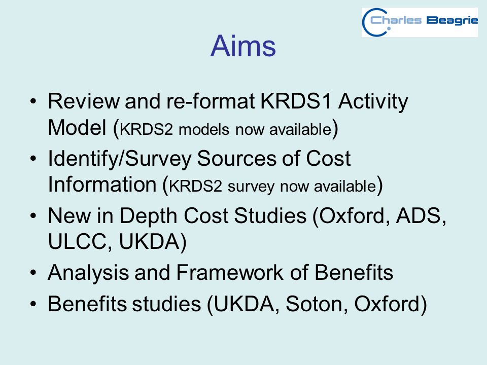 Aims Review and re-format KRDS1 Activity Model ( KRDS2 models now available ) Identify/Survey Sources of Cost Information ( KRDS2 survey now available ) New in Depth Cost Studies (Oxford, ADS, ULCC, UKDA) Analysis and Framework of Benefits Benefits studies (UKDA, Soton, Oxford)