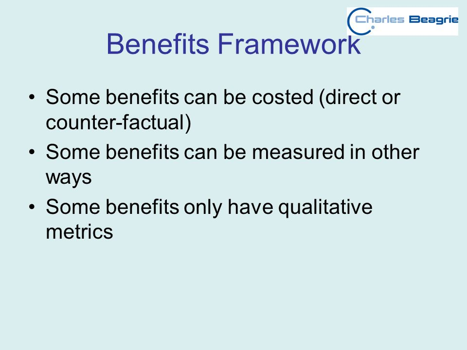 Benefits Framework Some benefits can be costed (direct or counter-factual) Some benefits can be measured in other ways Some benefits only have qualitative metrics