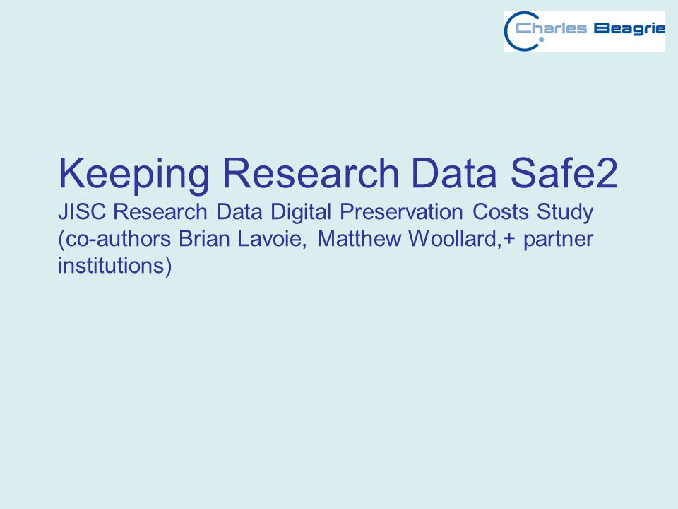 Keeping Research Data Safe2 JISC Research Data Digital Preservation Costs Study (co-authors Brian Lavoie, Matthew Woollard,+ partner institutions)