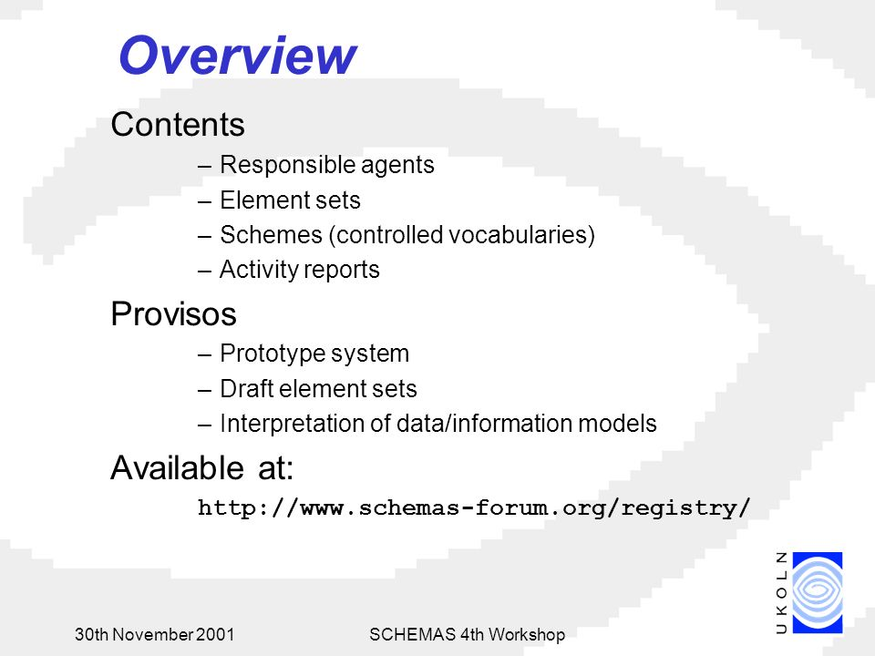 30th November 2001SCHEMAS 4th Workshop Overview Contents –Responsible agents –Element sets –Schemes (controlled vocabularies) –Activity reports Provisos –Prototype system –Draft element sets –Interpretation of data/information models Available at: http://www.schemas-forum.org/registry/