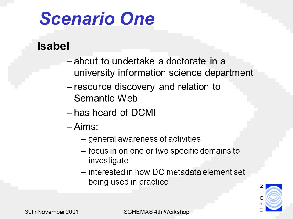 30th November 2001SCHEMAS 4th Workshop Scenario One Isabel –about to undertake a doctorate in a university information science department –resource discovery and relation to Semantic Web –has heard of DCMI –Aims: –general awareness of activities –focus in on one or two specific domains to investigate –interested in how DC metadata element set being used in practice