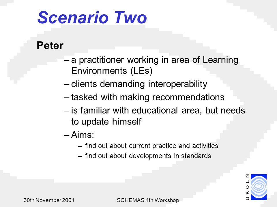 30th November 2001SCHEMAS 4th Workshop Scenario Two Peter –a practitioner working in area of Learning Environments (LEs) –clients demanding interoperability –tasked with making recommendations –is familiar with educational area, but needs to update himself –Aims: –find out about current practice and activities –find out about developments in standards