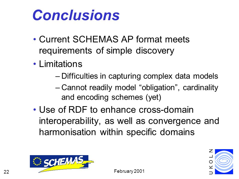 February Conclusions Current SCHEMAS AP format meets requirements of simple discovery Limitations –Difficulties in capturing complex data models –Cannot readily model obligation, cardinality and encoding schemes (yet) Use of RDF to enhance cross-domain interoperability, as well as convergence and harmonisation within specific domains