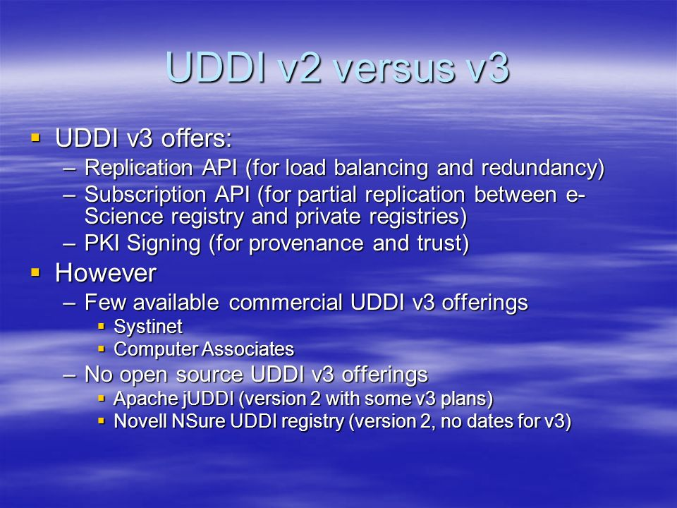 UDDI v2 versus v3 UDDI v3 offers: UDDI v3 offers: –Replication API (for load balancing and redundancy) –Subscription API (for partial replication between e- Science registry and private registries) –PKI Signing (for provenance and trust) However However –Few available commercial UDDI v3 offerings Systinet Systinet Computer Associates Computer Associates –No open source UDDI v3 offerings Apache jUDDI (version 2 with some v3 plans) Apache jUDDI (version 2 with some v3 plans) Novell NSure UDDI registry (version 2, no dates for v3) Novell NSure UDDI registry (version 2, no dates for v3)