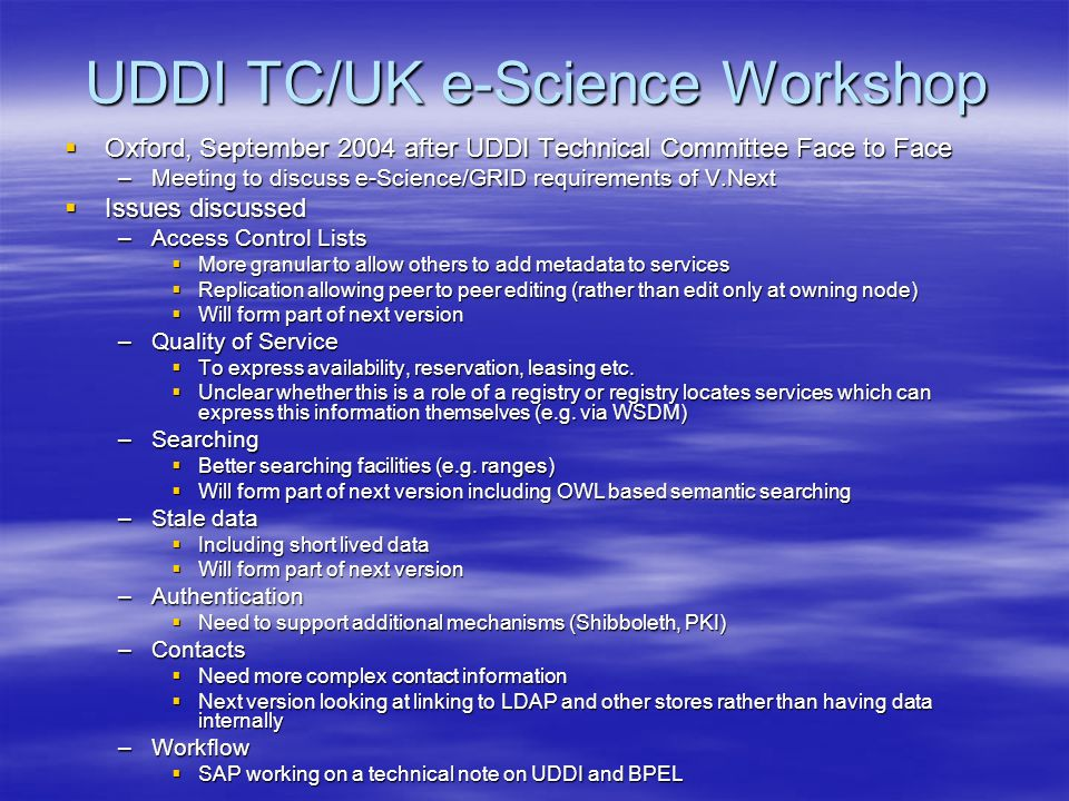 UDDI TC/UK e-Science Workshop Oxford, September 2004 after UDDI Technical Committee Face to Face Oxford, September 2004 after UDDI Technical Committee Face to Face –Meeting to discuss e-Science/GRID requirements of V.Next Issues discussed Issues discussed –Access Control Lists More granular to allow others to add metadata to services More granular to allow others to add metadata to services Replication allowing peer to peer editing (rather than edit only at owning node) Replication allowing peer to peer editing (rather than edit only at owning node) Will form part of next version Will form part of next version –Quality of Service To express availability, reservation, leasing etc.