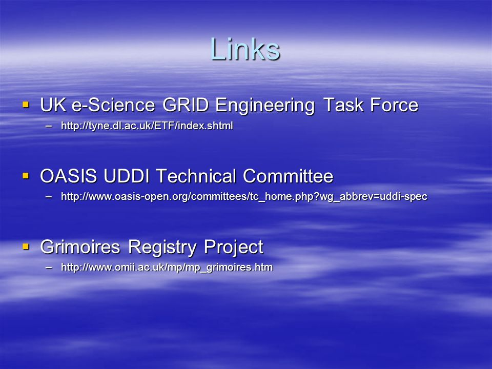 Links UK e-Science GRID Engineering Task Force UK e-Science GRID Engineering Task Force –http://tyne.dl.ac.uk/ETF/index.shtml OASIS UDDI Technical Committee OASIS UDDI Technical Committee –http://www.oasis-open.org/committees/tc_home.php wg_abbrev=uddi-spec Grimoires Registry Project Grimoires Registry Project –http://www.omii.ac.uk/mp/mp_grimoires.htm