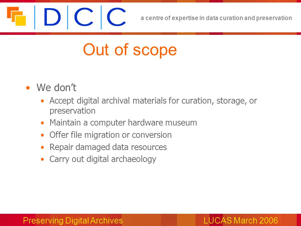 a centre of expertise in data curation and preservation Preserving Digital ArchivesLUCAS March 2006 Out of scope We dont Accept digital archival materials for curation, storage, or preservation Maintain a computer hardware museum Offer file migration or conversion Repair damaged data resources Carry out digital archaeology