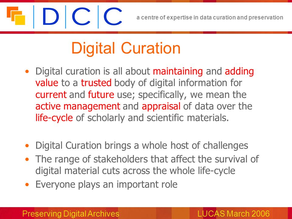 a centre of expertise in data curation and preservation Preserving Digital ArchivesLUCAS March 2006 Digital Curation Digital curation is all about maintaining and adding value to a trusted body of digital information for current and future use; specifically, we mean the active management and appraisal of data over the life-cycle of scholarly and scientific materials.