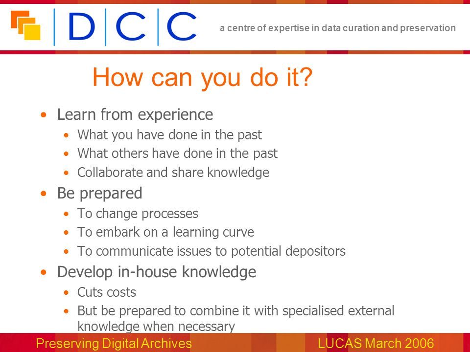 a centre of expertise in data curation and preservation Preserving Digital ArchivesLUCAS March 2006 How can you do it.
