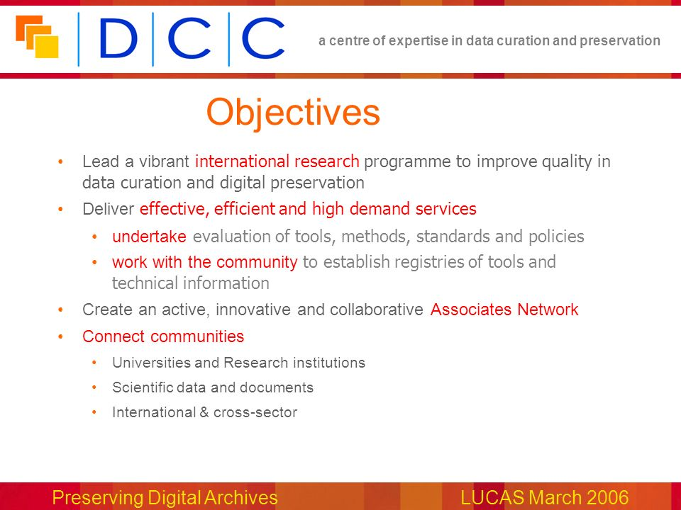 a centre of expertise in data curation and preservation Preserving Digital ArchivesLUCAS March 2006 Objectives Lead a vibrant international research programme to improve quality in data curation and digital preservation Deliver effective, efficient and high demand services undertake evaluation of tools, methods, standards and policies work with the community to establish registries of tools and technical information Create an active, innovative and collaborative Associates Network Connect communities Universities and Research institutions Scientific data and documents International & cross-sector