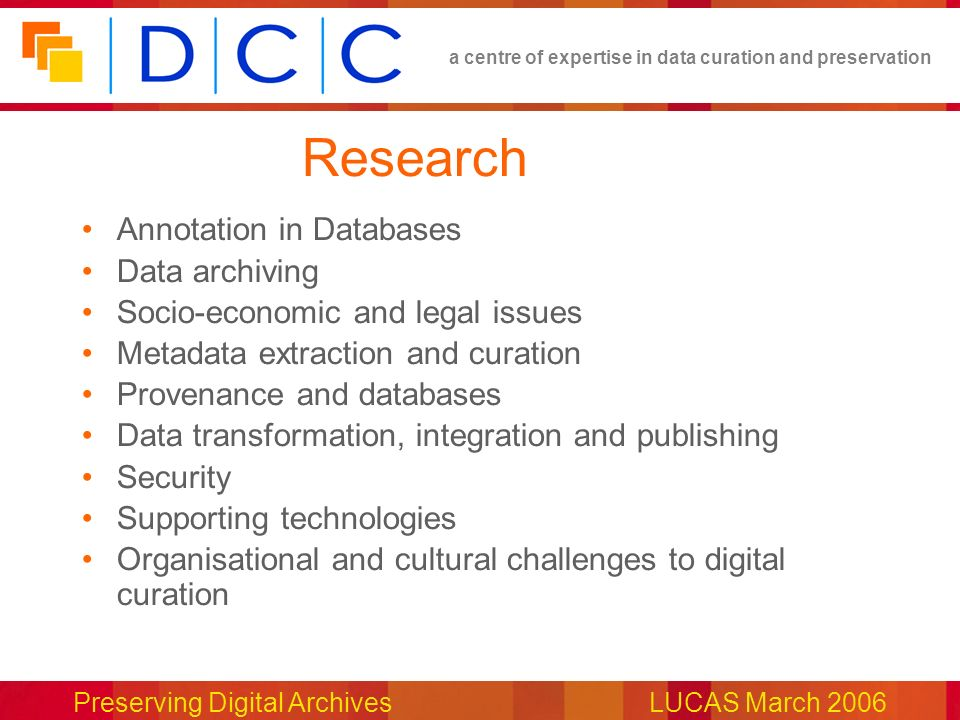 a centre of expertise in data curation and preservation Preserving Digital ArchivesLUCAS March 2006 Research Annotation in Databases Data archiving Socio-economic and legal issues Metadata extraction and curation Provenance and databases Data transformation, integration and publishing Security Supporting technologies Organisational and cultural challenges to digital curation