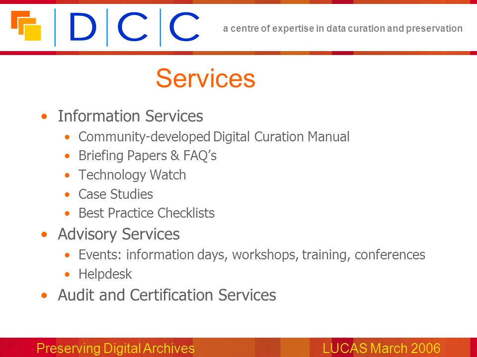 a centre of expertise in data curation and preservation Preserving Digital ArchivesLUCAS March 2006 Services Information Services Community-developed Digital Curation Manual Briefing Papers & FAQs Technology Watch Case Studies Best Practice Checklists Advisory Services Events: information days, workshops, training, conferences Helpdesk Audit and Certification Services