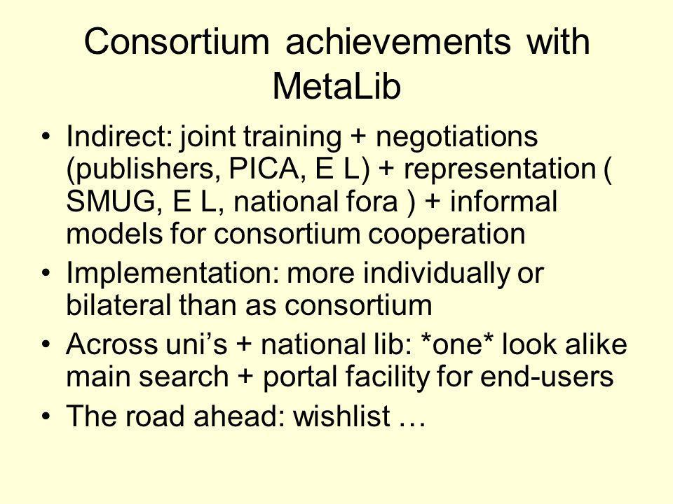 Consortium achievements with MetaLib Indirect: joint training + negotiations (publishers, PICA, E L) + representation ( SMUG, E L, national fora ) + informal models for consortium cooperation Implementation: more individually or bilateral than as consortium Across unis + national lib: *one* look alike main search + portal facility for end-users The road ahead: wishlist …