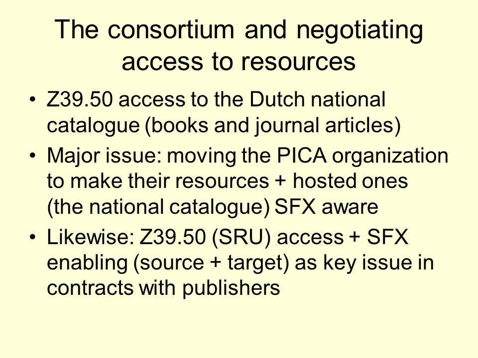 The consortium and negotiating access to resources Z39.50 access to the Dutch national catalogue (books and journal articles) Major issue: moving the PICA organization to make their resources + hosted ones (the national catalogue) SFX aware Likewise: Z39.50 (SRU) access + SFX enabling (source + target) as key issue in contracts with publishers
