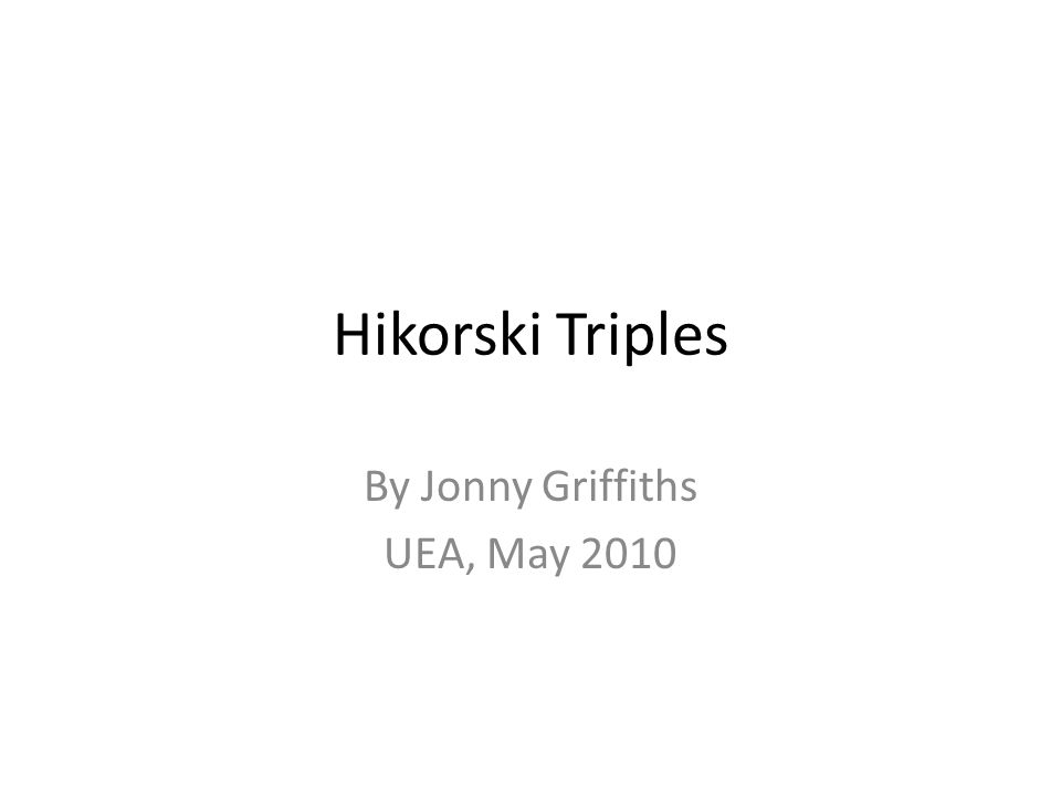 Hikorski Triples By Jonny Griffiths UEA, May 2010