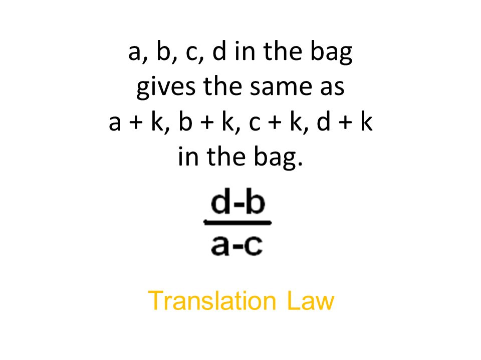 a, b, c, d in the bag gives the same as a + k, b + k, c + k, d + k in the bag. Translation Law