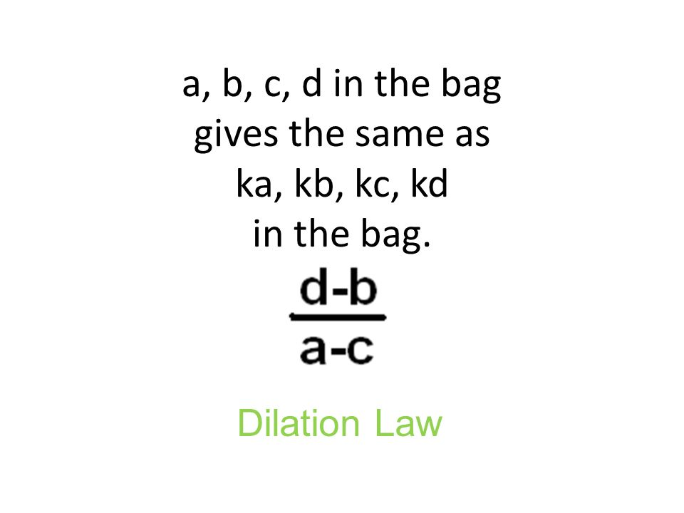 a, b, c, d in the bag gives the same as ka, kb, kc, kd in the bag. Dilation Law
