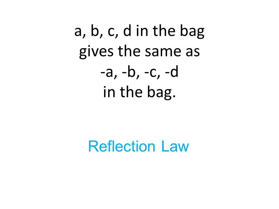 a, b, c, d in the bag gives the same as -a, -b, -c, -d in the bag. Reflection Law