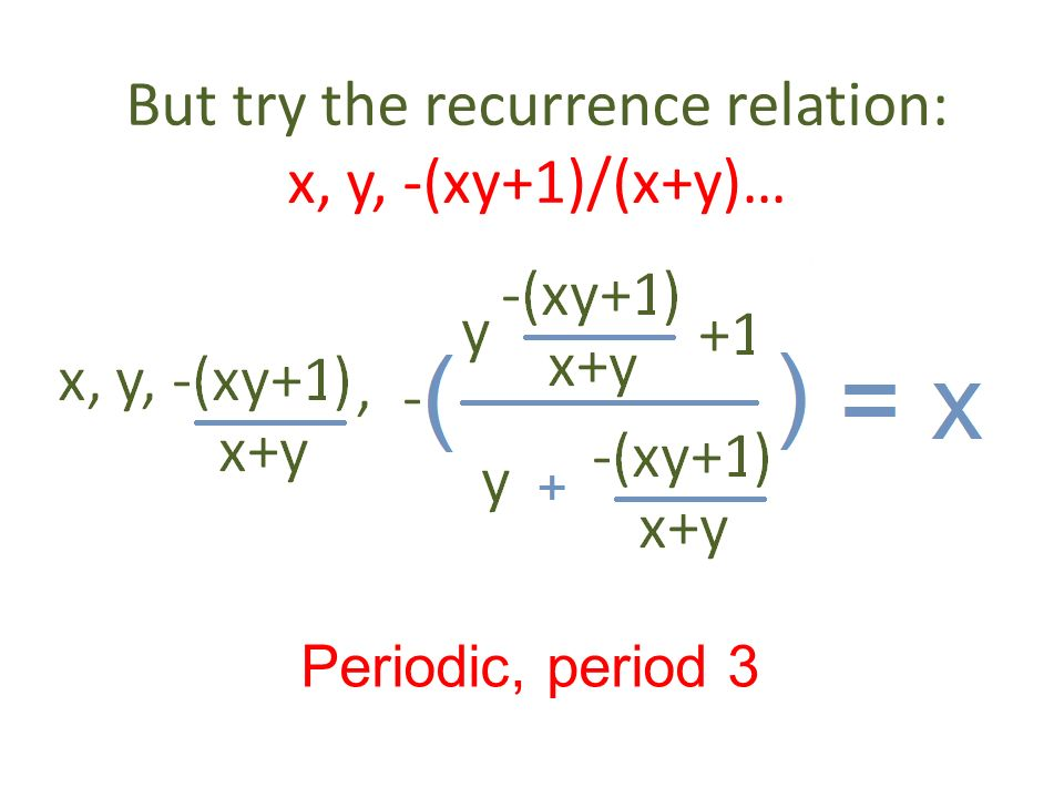 But try the recurrence relation: x, y, -(xy+1)/(x+y)… Periodic, period 3