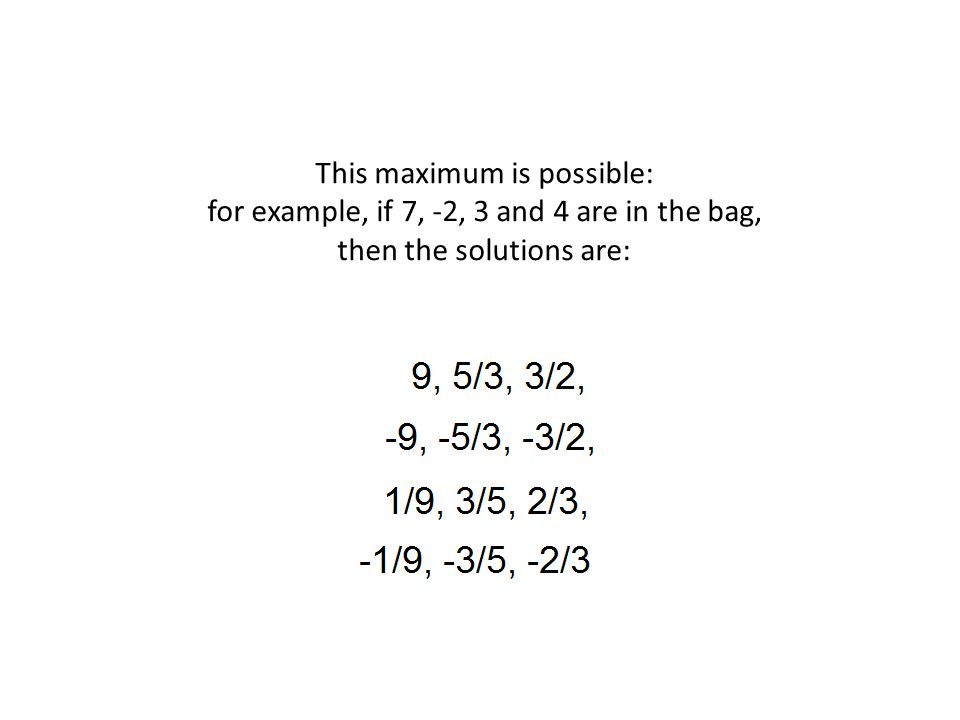 This maximum is possible: for example, if 7, -2, 3 and 4 are in the bag, then the solutions are: