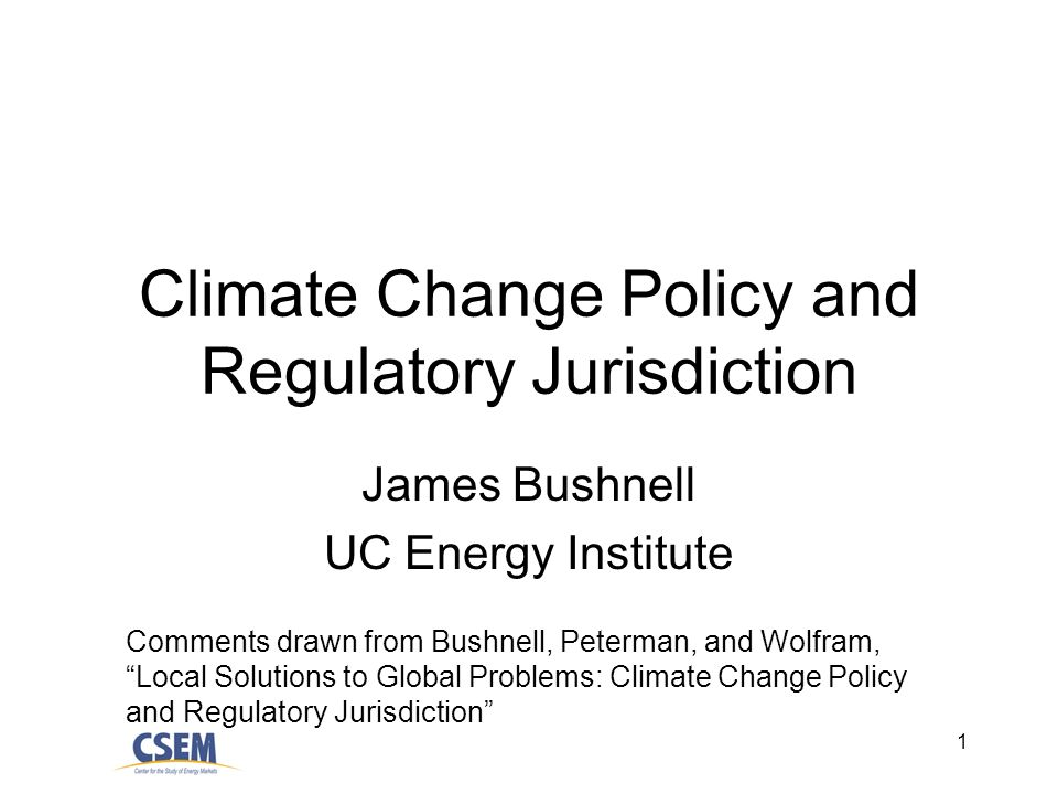 1 Climate Change Policy and Regulatory Jurisdiction James Bushnell UC Energy Institute Comments drawn from Bushnell, Peterman, and Wolfram, Local Solutions to Global Problems: Climate Change Policy and Regulatory Jurisdiction