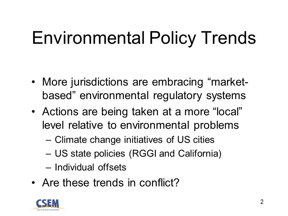2 Environmental Policy Trends More jurisdictions are embracing market- based environmental regulatory systems Actions are being taken at a more local level relative to environmental problems –Climate change initiatives of US cities –US state policies (RGGI and California) –Individual offsets Are these trends in conflict