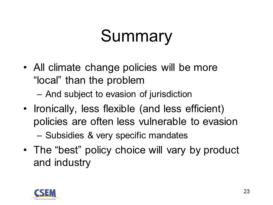 23 Summary All climate change policies will be more local than the problem –And subject to evasion of jurisdiction Ironically, less flexible (and less efficient) policies are often less vulnerable to evasion –Subsidies & very specific mandates The best policy choice will vary by product and industry