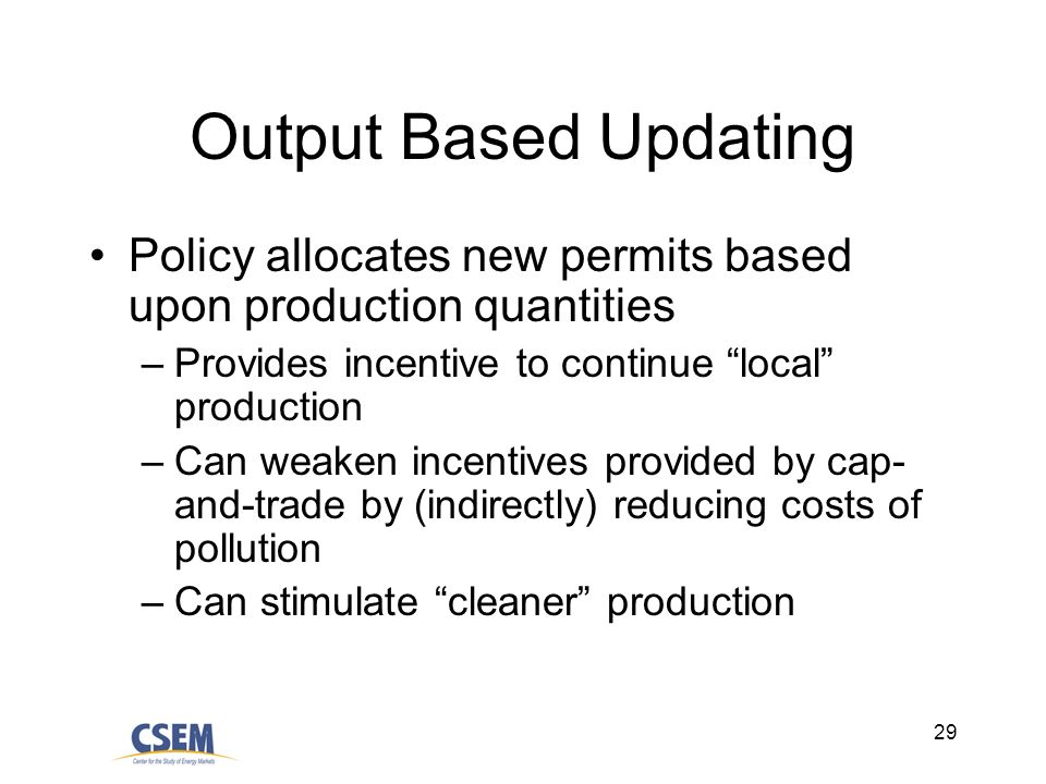 29 Output Based Updating Policy allocates new permits based upon production quantities –Provides incentive to continue local production –Can weaken incentives provided by cap- and-trade by (indirectly) reducing costs of pollution –Can stimulate cleaner production