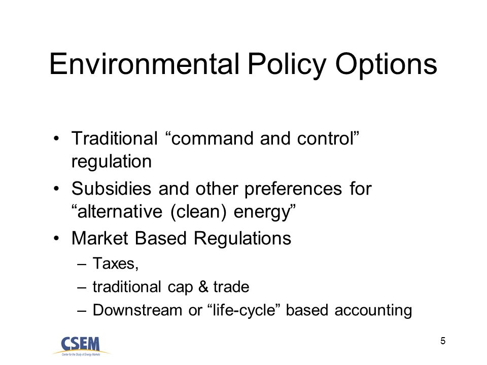 5 Environmental Policy Options Traditional command and control regulation Subsidies and other preferences for alternative (clean) energy Market Based Regulations –Taxes, –traditional cap & trade –Downstream or life-cycle based accounting