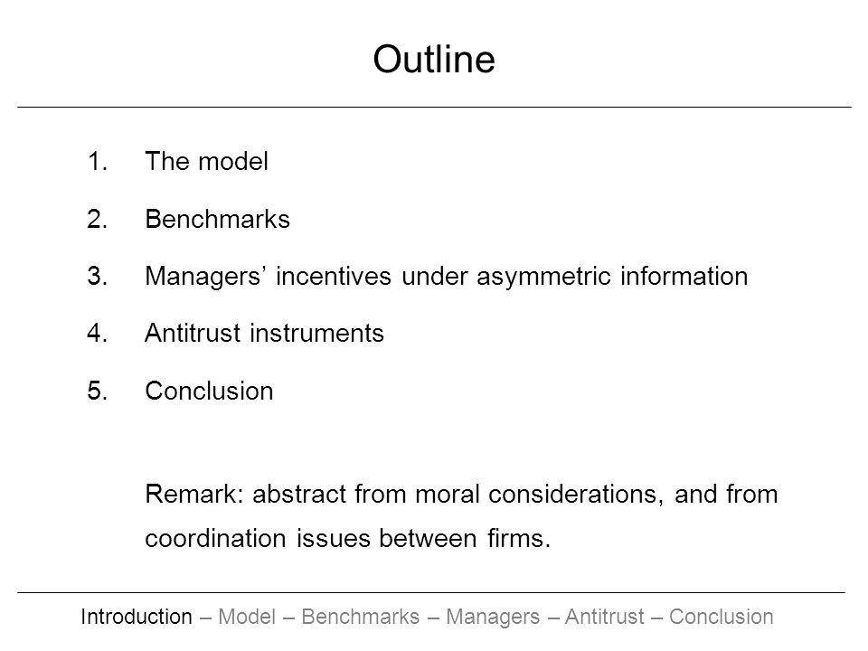 Outline 1.The model 2.Benchmarks 3.Managers incentives under asymmetric information 4.Antitrust instruments 5.Conclusion Remark: abstract from moral considerations, and from coordination issues between firms.