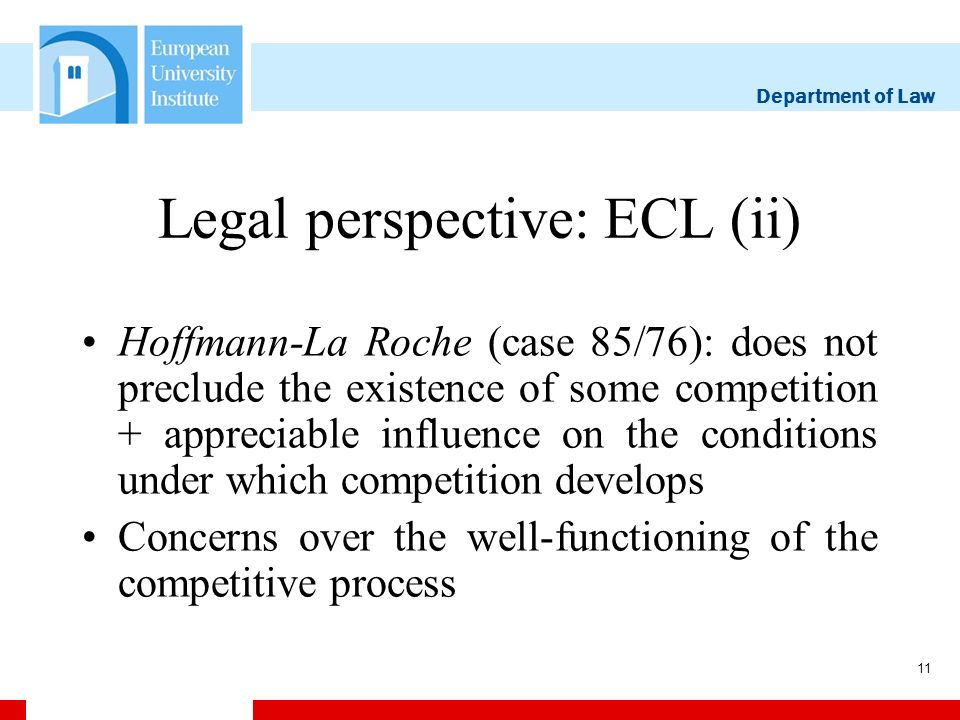 Department of Law 11 Legal perspective: ECL (ii) Hoffmann-La Roche (case 85/76): does not preclude the existence of some competition + appreciable influence on the conditions under which competition develops Concerns over the well-functioning of the competitive process