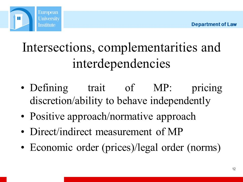 Department of Law 12 Intersections, complementarities and interdependencies Defining trait of MP: pricing discretion/ability to behave independently Positive approach/normative approach Direct/indirect measurement of MP Economic order (prices)/legal order (norms)